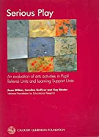 Serious Play: A Evaluation of Arts Activities in Pupil Referral Units and Learning Support Units