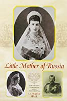 Little Mother of Russia: A Biography of Empress Marie Feodorovna