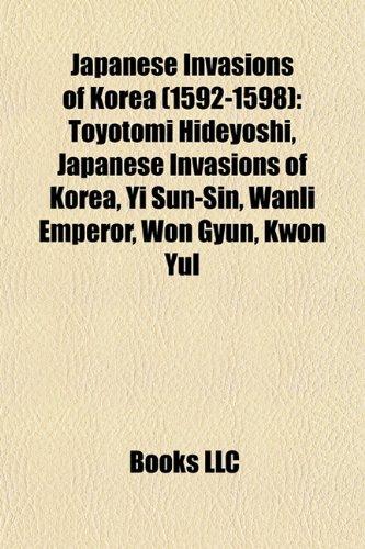 Japanese Invasions of Korea (1592-1598): Toyotomi Hideyoshi, Japanese Invasions of Korea, Yi Sun-Sin, Wanli Emperor, Won Gyun, Kwon Yul