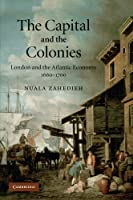 The Capital and the Colonies: London and the Atlantic Economy 1660-1700
