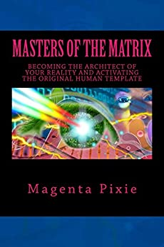 Masters of the Matrix: Becoming the Architect of Your Reality and Activating the Original Human Template by [Pixie, Magenta]