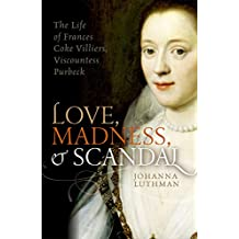 Love, Madness, and Scandal: The Life of Frances Coke Villiers, Viscountess Purbeck