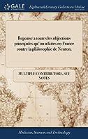 Reponse a Toutes Les Objections Principales Qu'on a Faites En France Contre La Philosophie de Neuton.