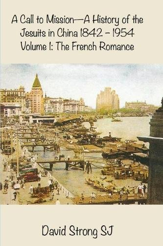 A Call to Mission - A History of the Jesuits in China 1842-1954: Volume 1: The French Romance