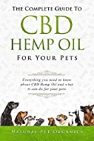 The Complete Guide To CBD Hemp Oil For Your Pets: Everything You Need To Know About CBD Hemp Oil And What It Can Do For Your Pets