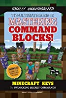 The Ultimate Guide to Mastering Command Blocks!: Minecraft Keys to Unlocking Secret Commands