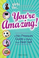 Girls Inc. Presents You're Amazing!: A No-Pressure Gude to Being Your Best Self