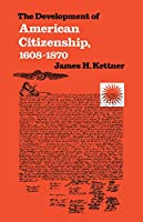 The Development of American Citizenship, 1608-1870 (Published by the Omohundro Institute of Early American Histo)