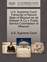U.S. Supreme Court Transcript of Record State of Missouri Ex Rel Wabash R Co V. Public Service Commission of Missouri