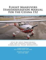 Flight Maneuvers Standardization Manual for the Cessna 152: Step by Step Procedures for the Private Pilot Maneuvers (2016)