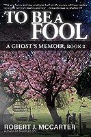 To Be a Fool: A Ghost's Memoir, Book 2
