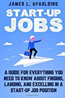 Start-up Jobs: A Guide for Everything You Need to Know About Finding, Landing, and Excelling In A Start-up Job Position
