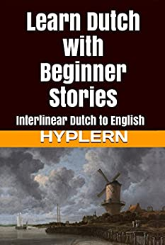 Learn Dutch with Beginner Stories: Interlinear Dutch to English (Learn Dutch with Interlinear Stories for Beginners and Advanced Readers Book 1) by [Van den End, Kees]