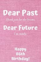 Dear Past Thank you for the lessons. Dear Future I'm ready. Happy 86th Birthday!: Dear Past 86th Birthday Card Quote Journal / Notebook / Diary / Greetings / Appreciation Gift (6 x 9 - 110 Blank Lined Pages)