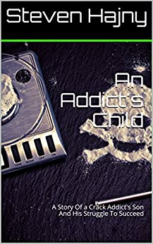 An Addict's Child: A Story Of a Crack Addict's Son And His Struggle To Succeed by [Hajny, Steven]
