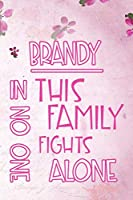 BRANDY In This Family No One Fights Alone: Personalized Name Notebook/Journal Gift For Women Fighting Health Issues. Illness Survivor / Fighter Gift for the Warrior in your life | Writing Poetry, Diary, Gratitude, Daily or Dream Journal.