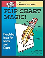 Flip Chart Magic!: 77 Energizing Ideas for Novices and Experts : A Seminar in a Book