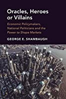 Oracles, Heroes or Villains: Economic Policymakers, National Politicians and the Power to Shape Markets