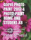 Corel PHOTO-PAINT 2017 & PHOTO-PAINT HOME AND STUDENT X8: Training Manual with many integrated Exercises