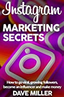 INSTAGRAM MARKETING SECRETS: How to go viral, growing followers, become an influencer and make money