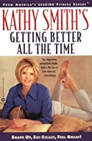 Kathy Smith's Getting Better All the Time: Shape Up, Eat Smart, Feel Great!