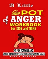 A Little Spot of Anger Workbook  FOR KIDS AND TEENS: 47 fun activities and Anger Management strategies for Calming Anger