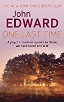 One Last Time: A Psychic Medium Speaks to Those We Have Loved and Lost by John Edward(2011-03-01)