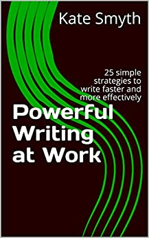 Powerful Writing at Work: 25 simple strategies to write faster and more effectively by [Smyth, Kate]