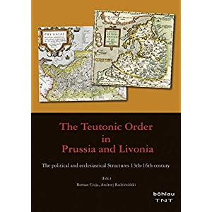 The Teutonic Order in Prussia and Livonia: The Political and Ecclesiastical Structures 13th-16th Century