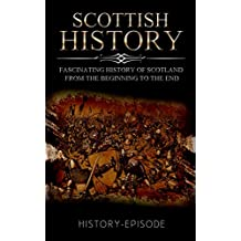 Scottish History: Fascinating History of Scotland From the Beginning to the End (Fascinating World History Book 1)