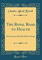 The Royal Road to Health: Or the Secret of Health Without Drugs (Classic Reprint)