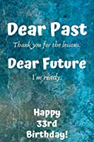 Dear Past Thank you for the lessons. Dear Future I'm ready. Happy 33rd Birthday!: Dear Past 33rd Birthday Card Quote Journal / Notebook / Diary / Greetings / Appreciation Gift (6 x 9 - 110 Blank Lined Pages)