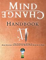 Mind Change Handbook: The Companion Guide to Mind Change: Changing the World One Mind At A Time