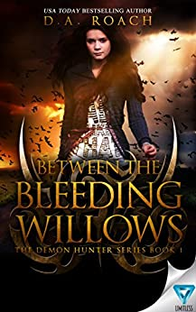 Between the Bleeding Willows (The Demon Hunters Series Book 1) by [Roach, D.A.]