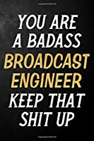 You Are A Badass Broadcast Engineer Keep That Shit Up: Broadcast Engineer Journal / Notebook / Appreciation Gift / Alternative To a Card For Broadcast Engineers ( 6 x 9 -120 Blank Lined Pages )