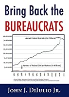 Bring Back the Bureaucrats: Why More Federal Workers Will Lead to Better (and Smaller!) Government (New Threats to Freedom) by John DiIulio(2014-09-15)