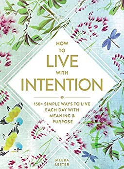 How to Live with Intention: 150+ Simple Ways to Live Each Day with Meaning & Purpose by [Lester, Meera]