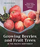 Growing Berries and Fruit Trees in the Pacific Northwest: How to Grow Abundant, Organic Fruit in Your Backyard
