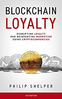 Blockchain Loyalty: Disrupting loyalty and reinventing marketing using cryptocurrencies by [Shelper, Philip]