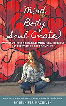 Mind, Body, Soulmate: Why Can't I Find a Soulmate When I'm Successful in Every Other Area of My Life by [MacNiven, Jennifer]