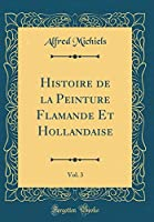 Histoire de la Peinture Flamande Et Hollandaise, Vol. 3 (Classic Reprint)