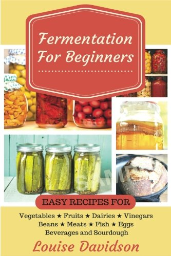 Download Fermentation for Beginners: Easy Recipes for Vegetables, Fruits, Dairies, Vinegars, Beans, Meats, Fish, Eggs, Beverages and Sourdough 1544140665
