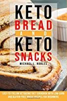Keto Bread and Keto Snacks: Easy-to-follow Ketogenic Diet Cookbook With Low-Carb and Gluten-Free Wheat Recipes For Beginners.