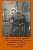 Shorter Works of Saint Alphonsus: The Methods of Conversing Continually and Familiarily With God; Uniformity With God's Will And; What Hell Be Like