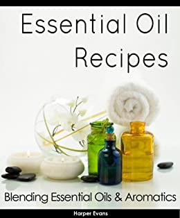 Essential Oil Recipes - Blending Essential Oils & Aromatics by [Evans, Harper]