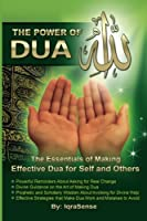 The Power of Dua to Allah: The Essentials of Making Effective Dua for Self and Others