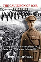 THE CAULDRON OF WAR, 1914-1918: The Experiences of Robert Gardner, MC Cambridge Classicist and Infantry Officer