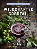 The Wildcrafted Cocktail: Make Your Own Foraged Syrups, Bitters, Infusions, and Garnishes