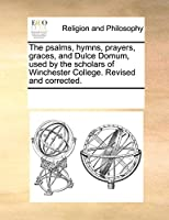 The Psalms, Hymns, Prayers, Graces, and Dulce Domum, Used by the Scholars of Winchester College. Revised and Corrected.