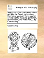 An Account of the Cruel Persecutions, Rais'd by the French Clergy, Since Their Taking Sanctuary Here, Against Several Worthy Ministers, Gentlemen, Gentlewomen, and Tradesmen, ... by Claudius Rey, ...